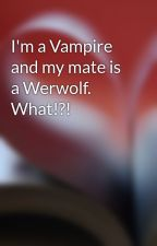 I'm a Vampire and my mate is a Werwolf. What!?! by KrazyKgirls