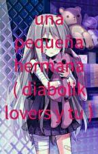 una pequeña hermana ( diabolik lovers y tu ) *terminada* by parkminmei