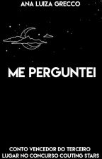 Me Perguntei by AnaLuizaGrecco