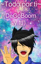 ~Todo por ti~ (DeGoBoom y tu) by KawaiiGirl162003