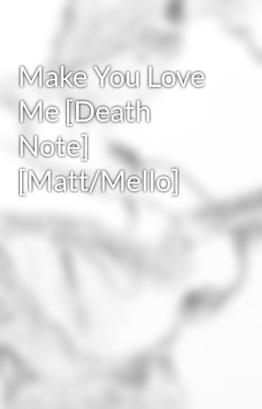 Make You Love Me [Death Note] [Matt/Mello] by AmieJ9