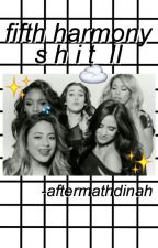 FIFTH HARMONY SHIT II by -aftermathdinah
