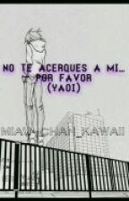 No Te Acerques A Mi.... Por Favor (yaoi) by Miau-chan_kawaii