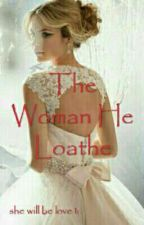 The Woman He Loathe(completed) by _Shion_8