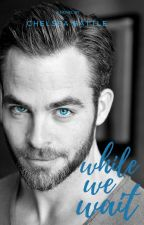 Can We Wait (A Chris Pine Fanfiction) by Battle1