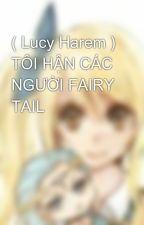 ( Lucy Harem ) TÔI HẬN CÁC NGƯỜI FAIRY TAIL by hearlucky