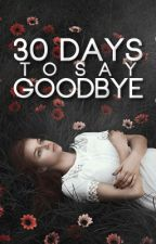 30 Days To Say Goodbye [#Wattys2016] by teenagebookworm_
