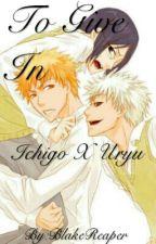 To Give In (Ichigo X Uryu Yaoi AU) by BlakeReaper