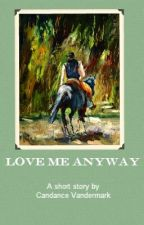 Love Me Anyway by CandanceVandermark