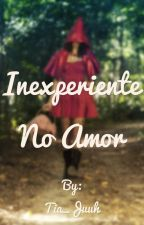 Inexperiente no Amor by Tia_Juuh