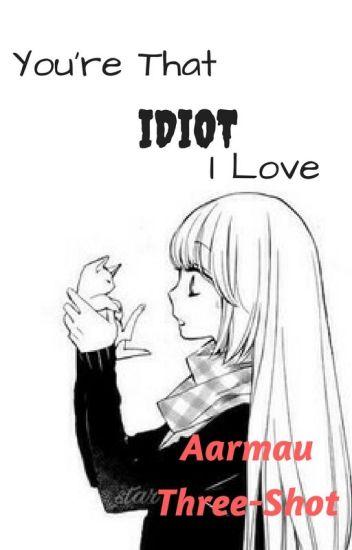 You're That Idiot I Love ×Aarmau× ×Three-Shot×
