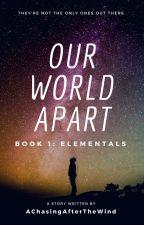 Our World Apart: Book 1 Elementals by AChasingAfterTheWind