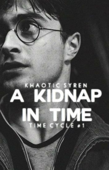 A Kidnap in Time (Harry Potter Fanfic) - KhaoticSyren - Wattpad