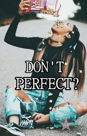 Don't perfect?