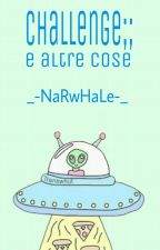 Challenge E Altre Cose by _-NaRwHaLe-_