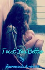 Treat you better #shawnmendes  by shawnmendeslover1423