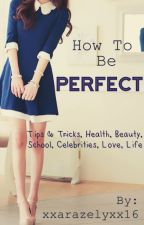 How to be PERFECT - 2nd Part by xxarazelyxx17