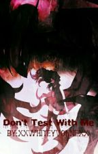Don't Test With Me (ON HOLD) by XxWhiteYvonnexX