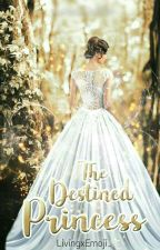 The Destined Princess (On-going) by aaliyahbaldio