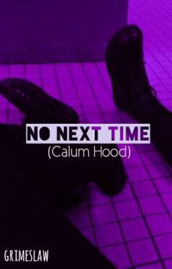 No Next Time (Calum Hood Fan-Fiction) (Completed)