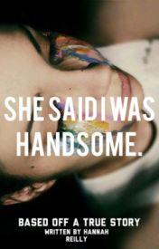 She Said I Was Handome. by HannahGabReilly