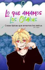 Lo Que Amamos Los Otakus. by Kierix