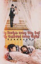 My Teacher Every Day but My Husband Every Night (ON HOLD) by EyemBuddy