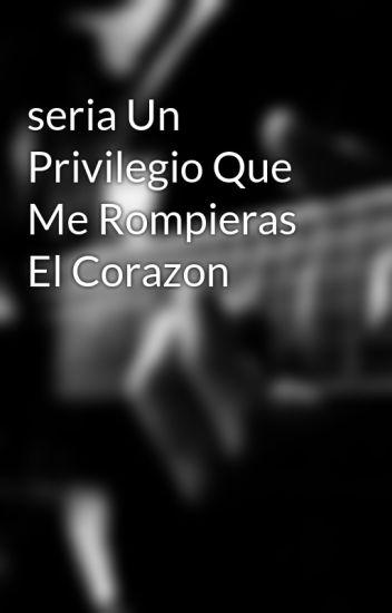 seria Un Privilegio Que Me Rompieras El Corazon