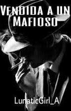Vendida a un Mafioso by LunaticGirl_A