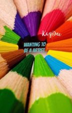 Wanting to be a artist  by KayDeeMcFarland