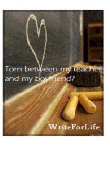 Torn between my teacher and my boyfriend? (TEACHER/STUDENT RELATIONSHIP)
