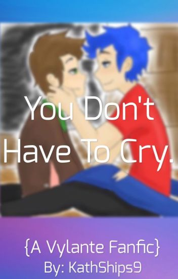 You Don't Have To Cry. {A Vylante Fanfic} [DISCONTINUED]