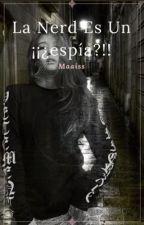 La Nerd Es Un ¡¡¿espia?!! SUSPENDIDA  by maaiss