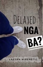 Delayed Nga Ba? (COMPLETED) by christine_laeyah