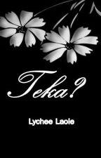 Teka? [Oneshot] by lycheelaoie