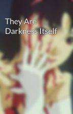 They Are Darkness Itself by Kurumi_Tokisaki246