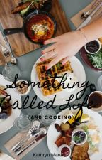 Something Called Life (And Cooking) by hipsterwriter99