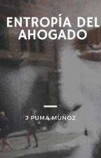 ENTROPÍA DEL AHOGADO by JPumaMuoz