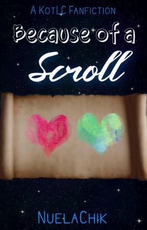 Because of a Scroll | KotLC Fanfic [UNDER MAJOR EDITING] by NuelaChik
