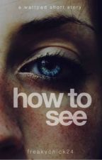 How To See by FreakyChick24