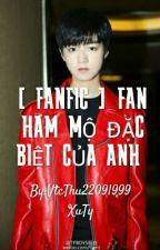 [Fanfic] _ FAN HÂM MỘ ĐẶT BIỆT CỦA ANH by VtcThu22091999