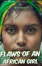 Flaws Of An African Girl (COMPLETED/UNEDITED) by yvonnenezi8