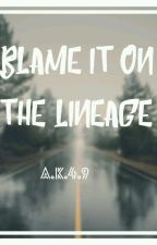 Blame It On The Lineage by Ak49impeccable