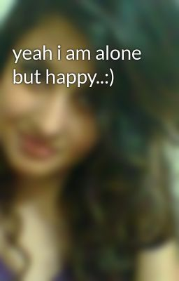 Yeah I Am Alone But Happy Wattpad