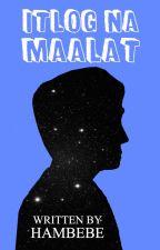 ITLOG NA MAALAT by hambebe_