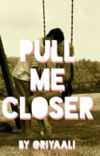Pull Me Closer  by riyaali