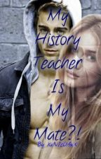 My History Teacher is my Mate?! (On hold)  by XxN1c0l3xX