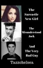 The Sarcastic New girl , The Misunderstood Jock and The very Bad Guy ! by Tazzchelsea