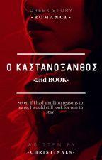 Ο ΚΑΣΤΑΝΟΞΑΝΘΟΣ •2nd BOOK• by ChristinaL8