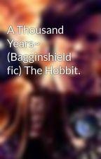 A Thousand Years~ (Bagginshield fic) The Hobbit. by TardisTrekBlue
